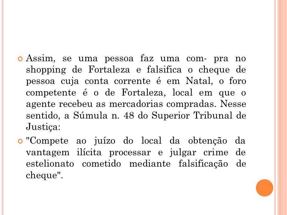 Assim, se uma pessoa faz uma com- pra no shopping de Fortaleza e falsifica o cheque de pessoa cuja conta corrente é em Natal, o foro competente é o de