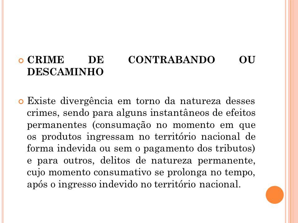 CRIME DE CONTRABANDO OU DESCAMINHO Existe divergência em torno da natureza desses crimes, sendo para alguns instantâneos de efeitos permanentes (consu