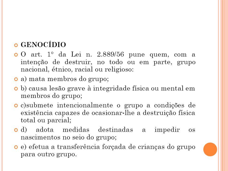 GENOCÍDIO O art. 1° da Lei n. 2.889/56 pune quem, com a intenção de destruir, no todo ou em parte, grupo nacional, étnico, racial ou religioso: a) mat