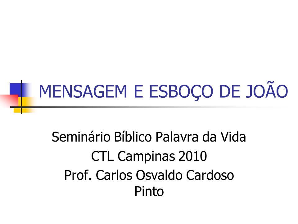 MENSAGEM E ESBOÇO DE JOÃO Seminário Bíblico Palavra da Vida CTL Campinas 2010 Prof. Carlos Osvaldo Cardoso Pinto