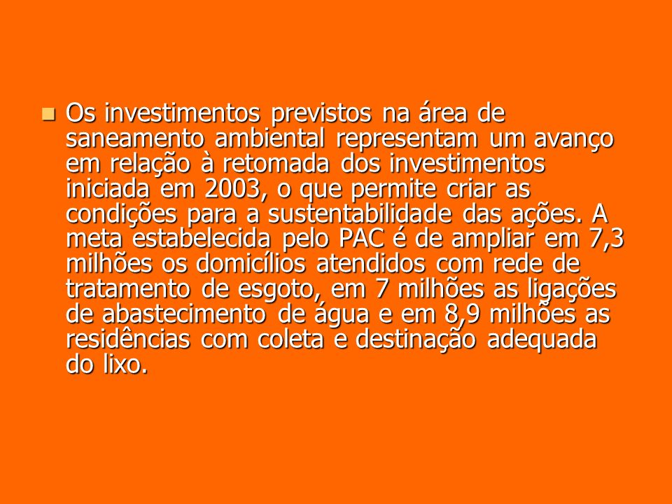Os investimentos previstos na área de saneamento ambiental representam um avanço em relação à retomada dos investimentos iniciada em 2003, o que permi