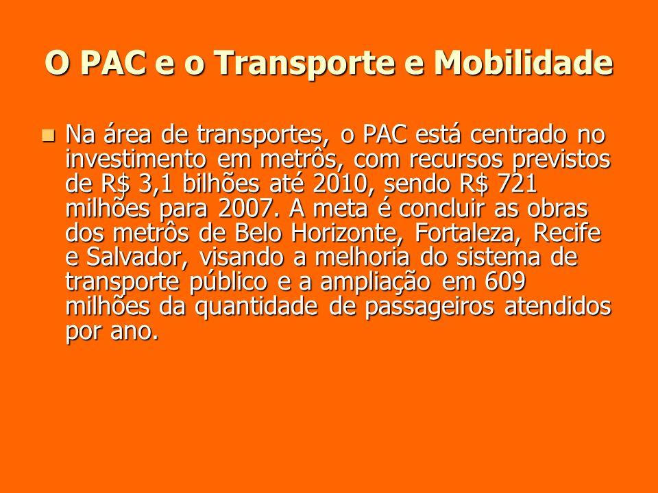 O PAC e o Transporte e Mobilidade Na área de transportes, o PAC está centrado no investimento em metrôs, com recursos previstos de R$ 3,1 bilhões até