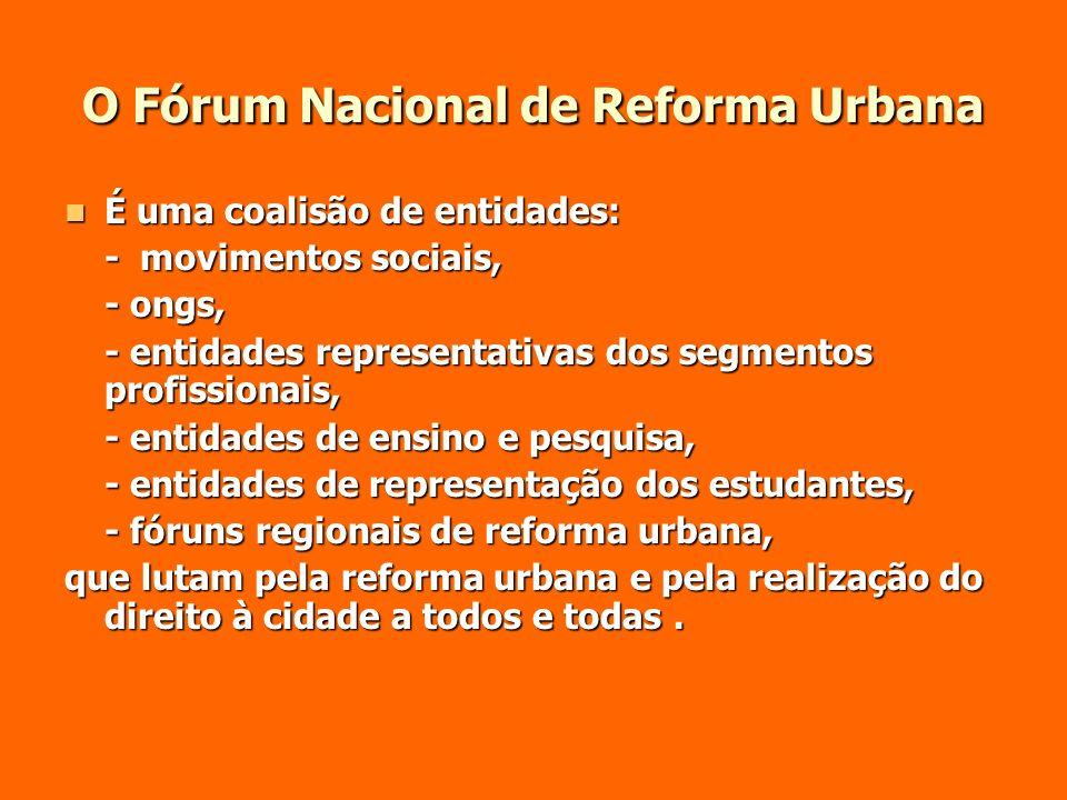 O Fórum Nacional de Reforma Urbana É uma coalisão de entidades: É uma coalisão de entidades: - movimentos sociais, - ongs, - entidades representativas