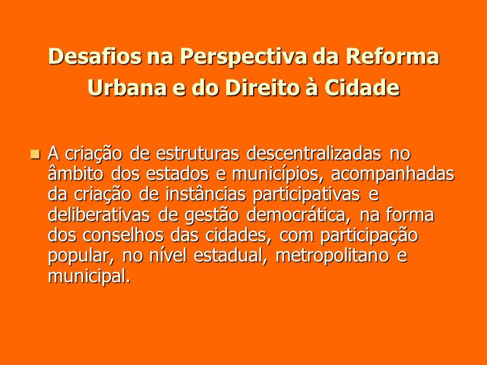 Desafios na Perspectiva da Reforma Urbana e do Direito à Cidade A criação de estruturas descentralizadas no âmbito dos estados e municípios, acompanha
