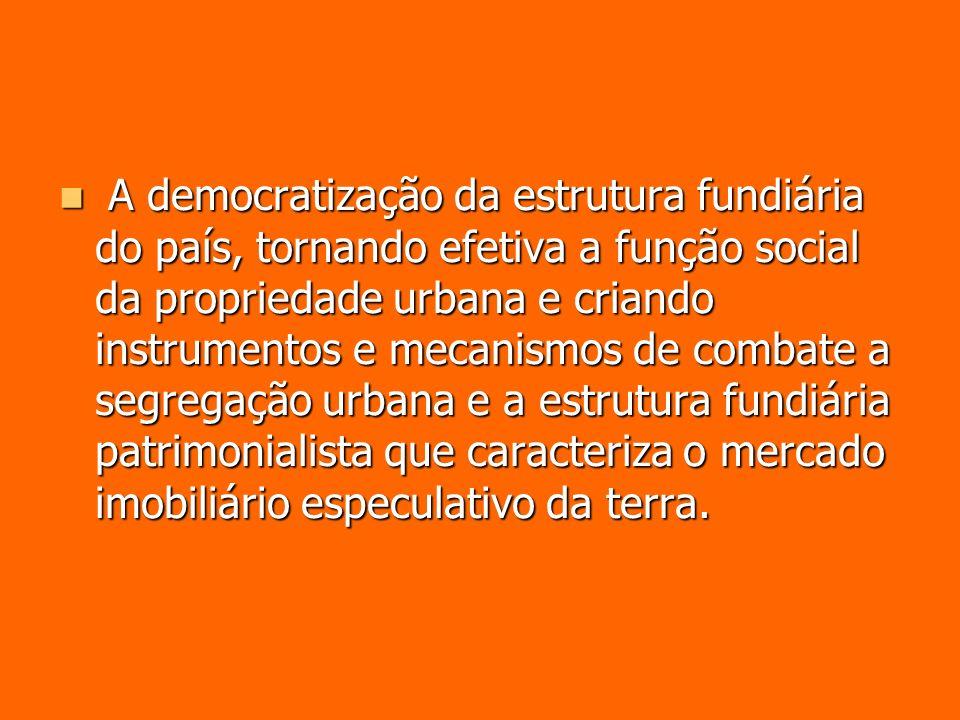A democratização da estrutura fundiária do país, tornando efetiva a função social da propriedade urbana e criando instrumentos e mecanismos de combate