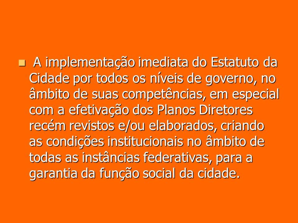 A implementação imediata do Estatuto da Cidade por todos os níveis de governo, no âmbito de suas competências, em especial com a efetivação dos Planos