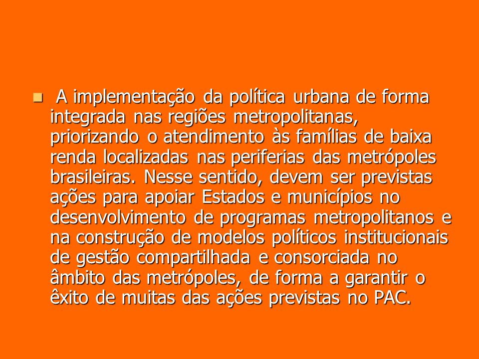 A implementação da política urbana de forma integrada nas regiões metropolitanas, priorizando o atendimento às famílias de baixa renda localizadas nas