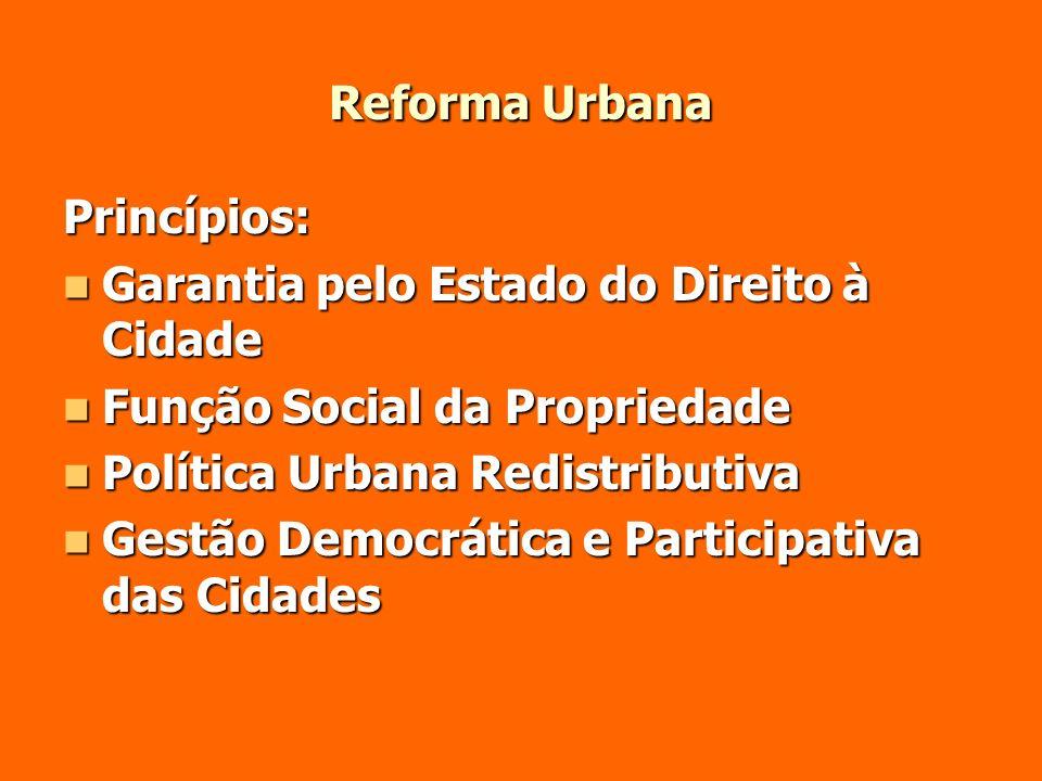 Reforma Urbana Princípios: Garantia pelo Estado do Direito à Cidade Garantia pelo Estado do Direito à Cidade Função Social da Propriedade Função Socia