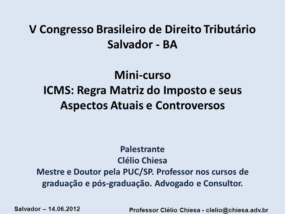 Professor Clélio Chiesa - clelio@chiesa.adv.br Salvador – 14.06.2012 O ICMS-importação não incide sobre entrada física de bem ou mercadoria, mas sobre o negócio jurídico de compra de mercadorias ou bens oriundos do exterior.