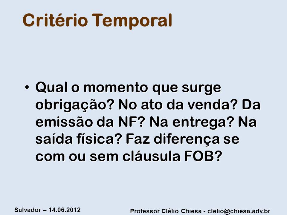 Professor Clélio Chiesa - clelio@chiesa.adv.br Salvador – 14.06.2012 Critério Temporal Qual o momento que surge obrigação? No ato da venda? Da emissão
