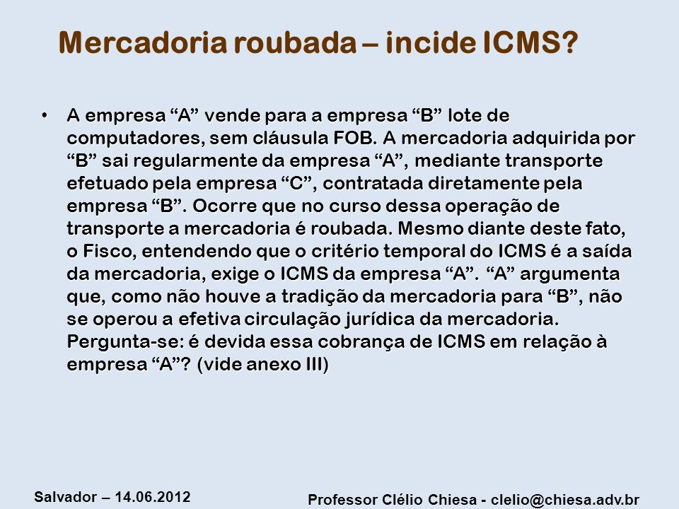 Professor Clélio Chiesa - clelio@chiesa.adv.br Salvador – 14.06.2012 Mercadoria roubada – incide ICMS? A empresa A vende para a empresa B lote de comp