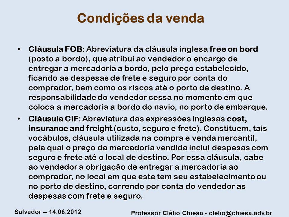 Professor Clélio Chiesa - clelio@chiesa.adv.br Salvador – 14.06.2012 Condições da venda Cláusula FOB: Abreviatura da cláusula inglesa free on bord (po