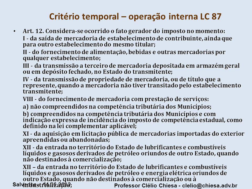 Professor Clélio Chiesa - clelio@chiesa.adv.br Salvador – 14.06.2012 Critério temporal – operação interna LC 87 Art. 12. Considera-se ocorrido o fato