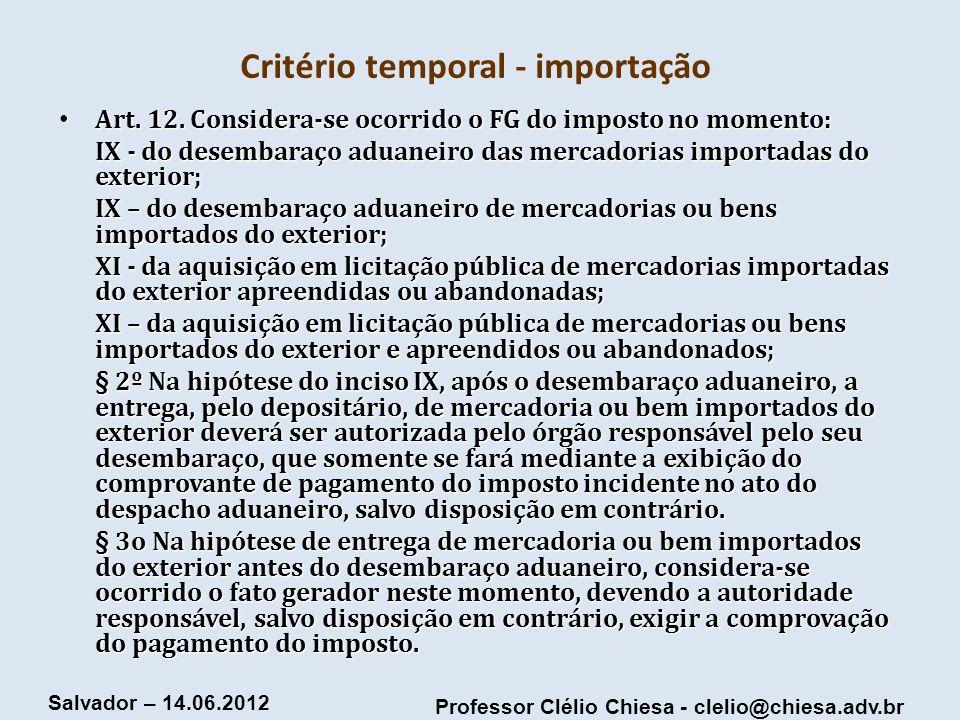 Professor Clélio Chiesa - clelio@chiesa.adv.br Salvador – 14.06.2012 Critério temporal - importação Art. 12. Considera-se ocorrido o FG do imposto no