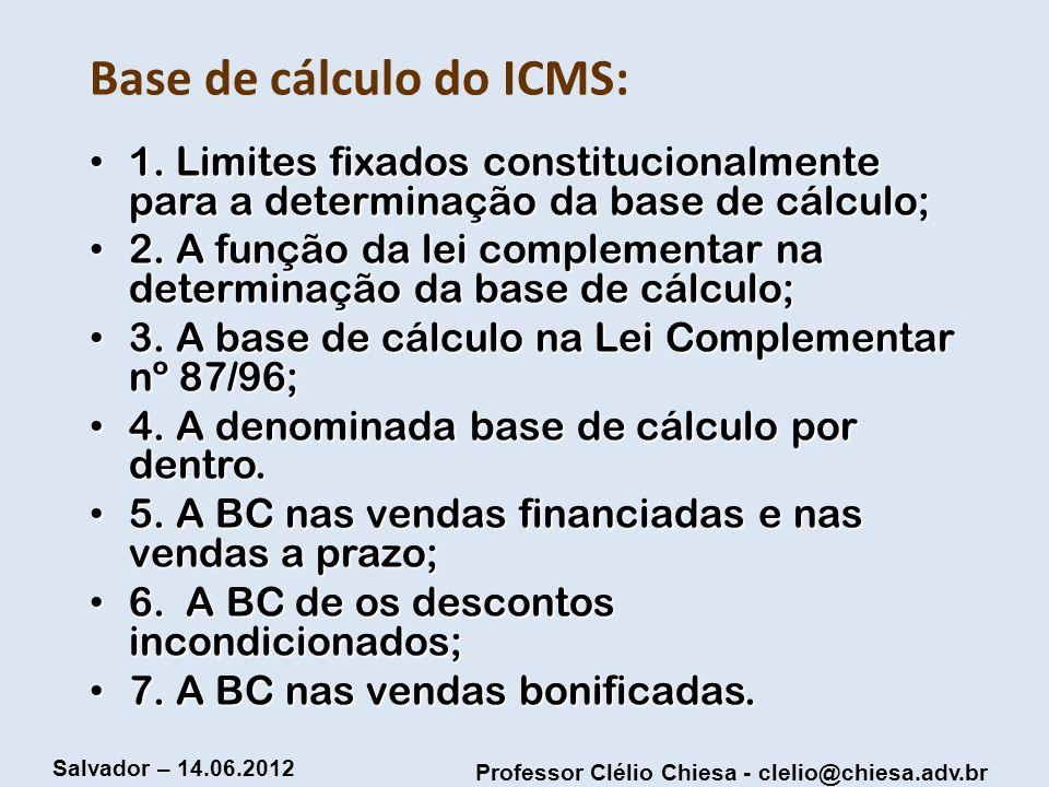 Professor Clélio Chiesa - clelio@chiesa.adv.br Salvador – 14.06.2012 Base de cálculo do ICMS: 1. Limites fixados constitucionalmente para a determinaç