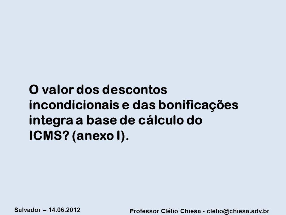 Professor Clélio Chiesa - clelio@chiesa.adv.br Salvador – 14.06.2012 O valor dos descontos incondicionais e das bonificações integra a base de cálculo