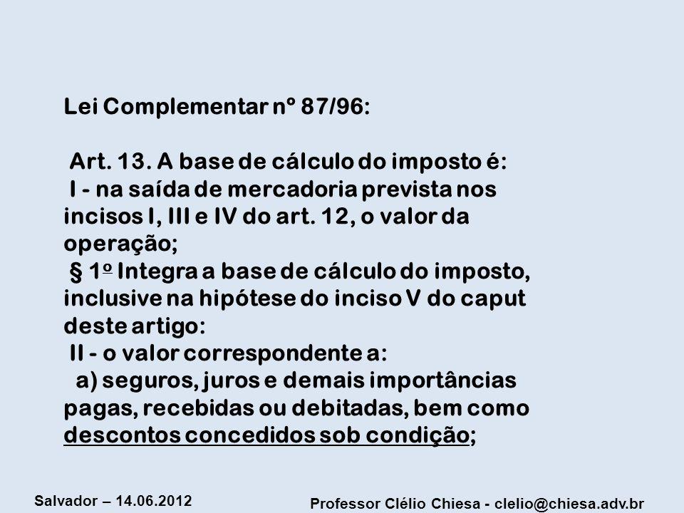 Professor Clélio Chiesa - clelio@chiesa.adv.br Salvador – 14.06.2012 Lei Complementar nº 87/96: Art. 13. A base de cálculo do imposto é: I - na saída