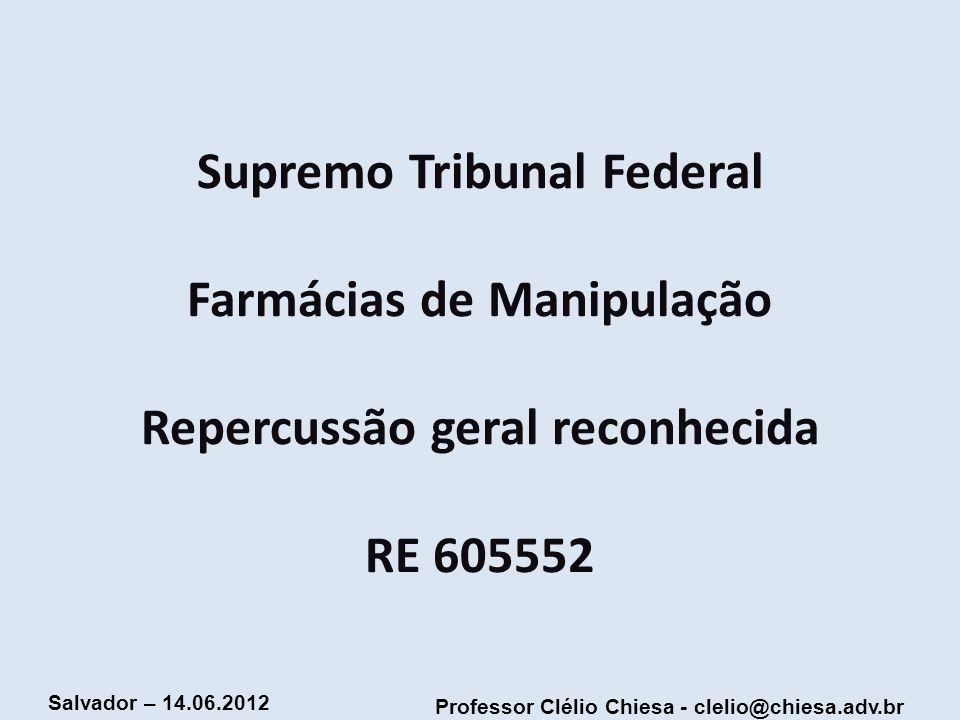 Professor Clélio Chiesa - clelio@chiesa.adv.br Salvador – 14.06.2012 Supremo Tribunal Federal Farmácias de Manipulação Repercussão geral reconhecida R