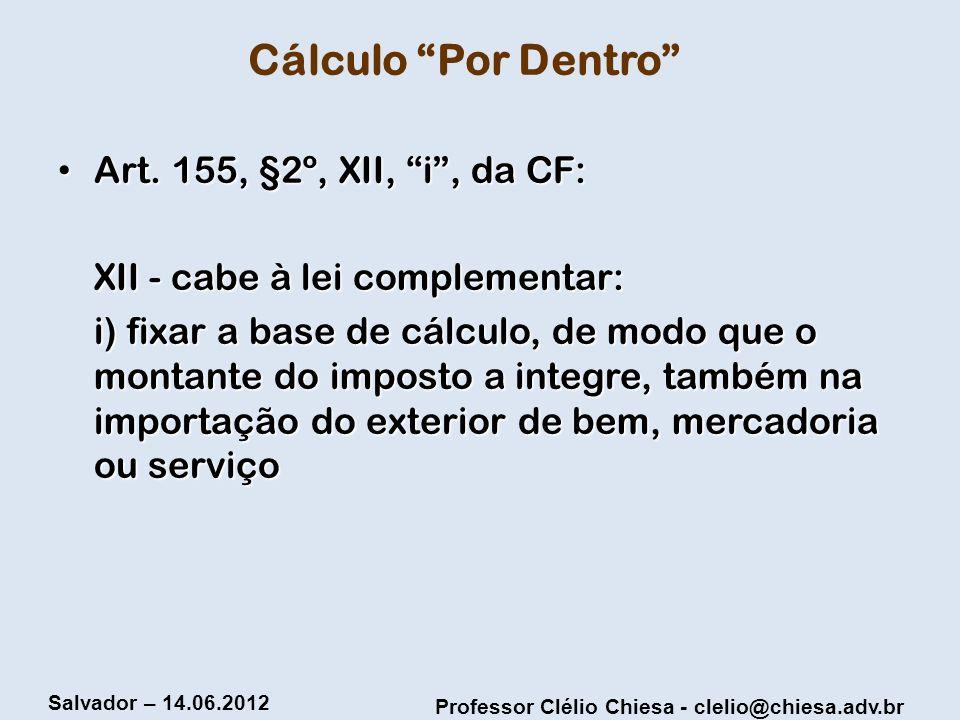 Professor Clélio Chiesa - clelio@chiesa.adv.br Salvador – 14.06.2012 Cálculo Por Dentro Art. 155, §2º, XII, i, da CF: Art. 155, §2º, XII, i, da CF: XI