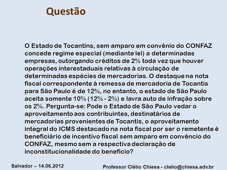 Professor Clélio Chiesa - clelio@chiesa.adv.br Salvador – 14.06.2012 Questão O Estado de Tocantins, sem amparo em convênio do CONFAZ concede regime es