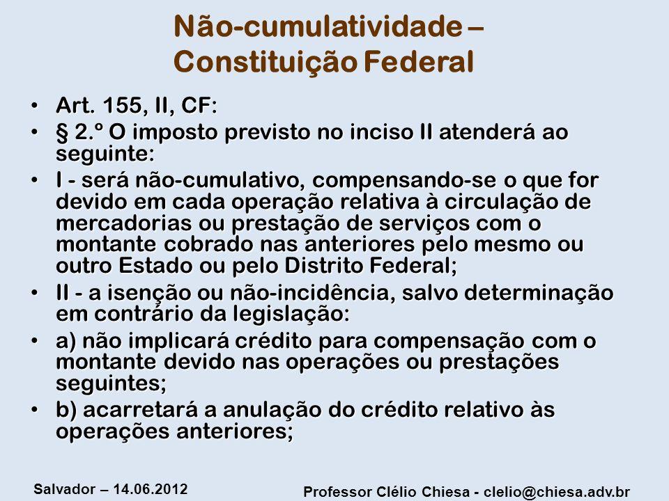Professor Clélio Chiesa - clelio@chiesa.adv.br Salvador – 14.06.2012 Não-cumulatividade – Constituição Federal Art. 155, II, CF: Art. 155, II, CF: § 2