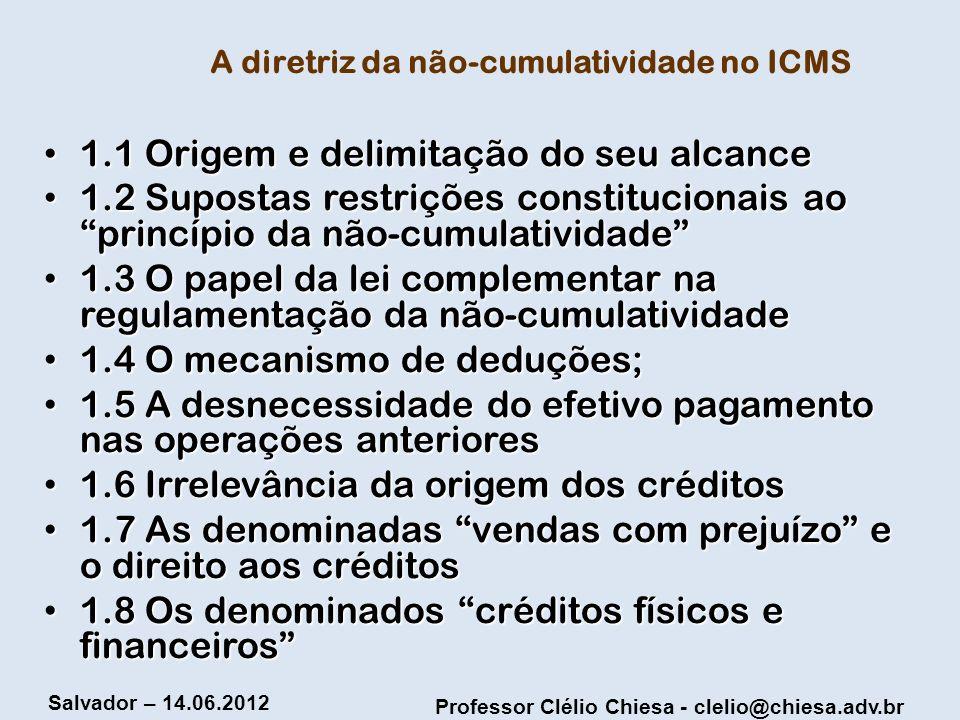 Professor Clélio Chiesa - clelio@chiesa.adv.br Salvador – 14.06.2012 A diretriz da não-cumulatividade no ICMS 1.1 Origem e delimitação do seu alcance