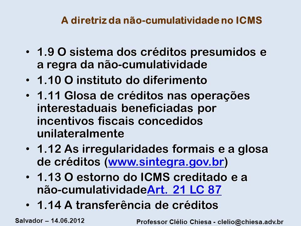 Professor Clélio Chiesa - clelio@chiesa.adv.br Salvador – 14.06.2012 A diretriz da não-cumulatividade no ICMS 1.9 O sistema dos créditos presumidos e
