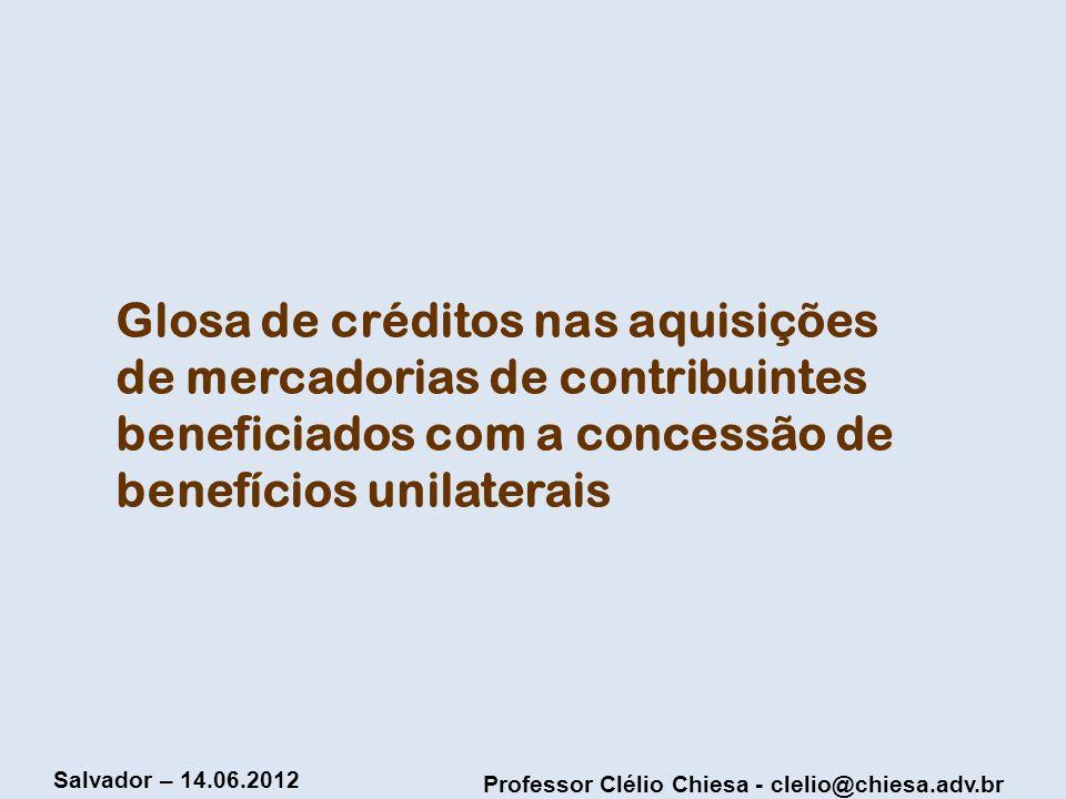 Professor Clélio Chiesa - clelio@chiesa.adv.br Salvador – 14.06.2012 Glosa de créditos nas aquisições de mercadorias de contribuintes beneficiados com