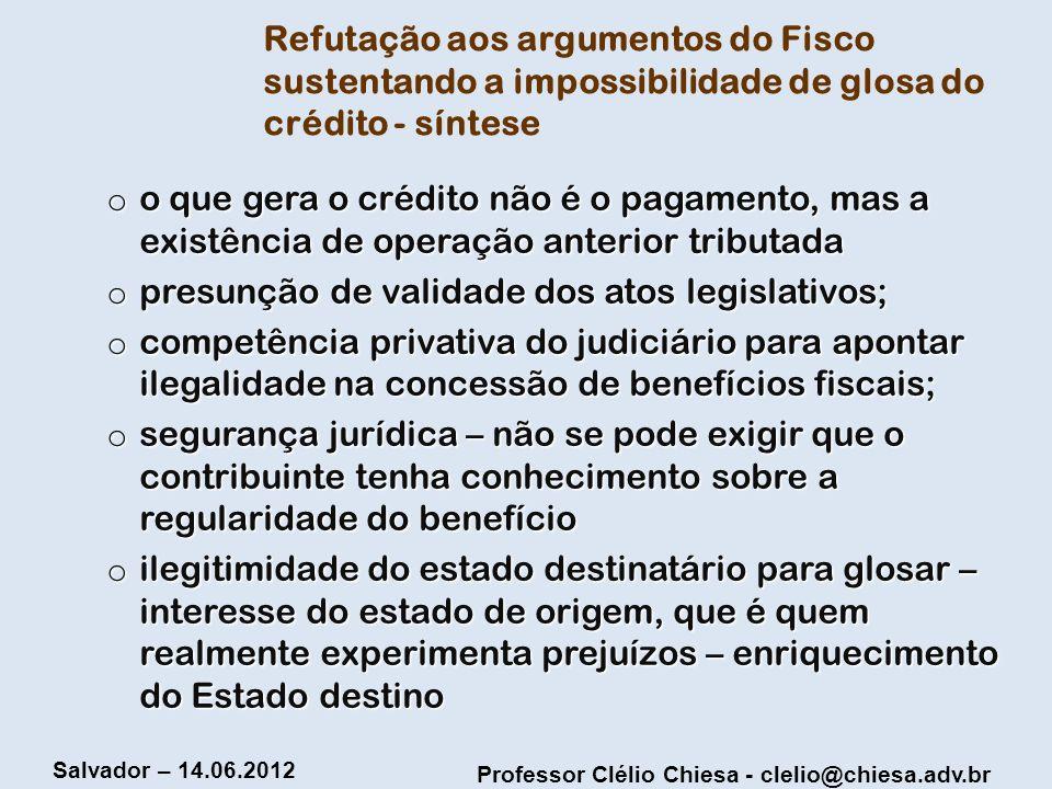 Professor Clélio Chiesa - clelio@chiesa.adv.br Salvador – 14.06.2012 Refutação aos argumentos do Fisco sustentando a impossibilidade de glosa do crédi