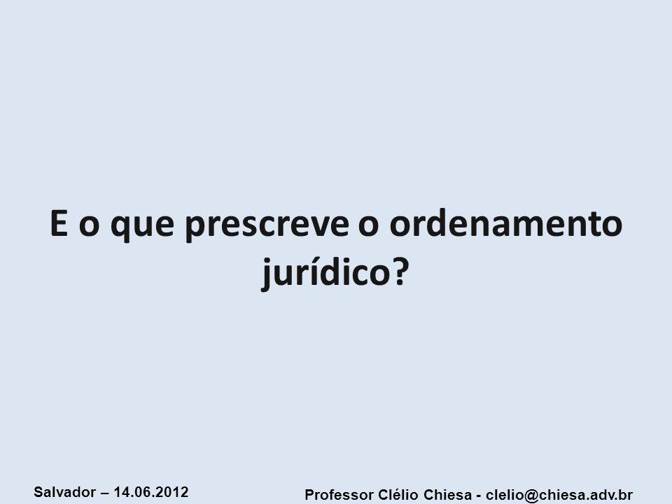 Professor Clélio Chiesa - clelio@chiesa.adv.br Salvador – 14.06.2012 E o que prescreve o ordenamento jurídico?