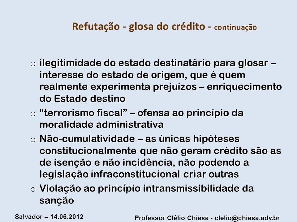 Professor Clélio Chiesa - clelio@chiesa.adv.br Salvador – 14.06.2012 Refutação - glosa do crédito - continuação o ilegitimidade do estado destinatário