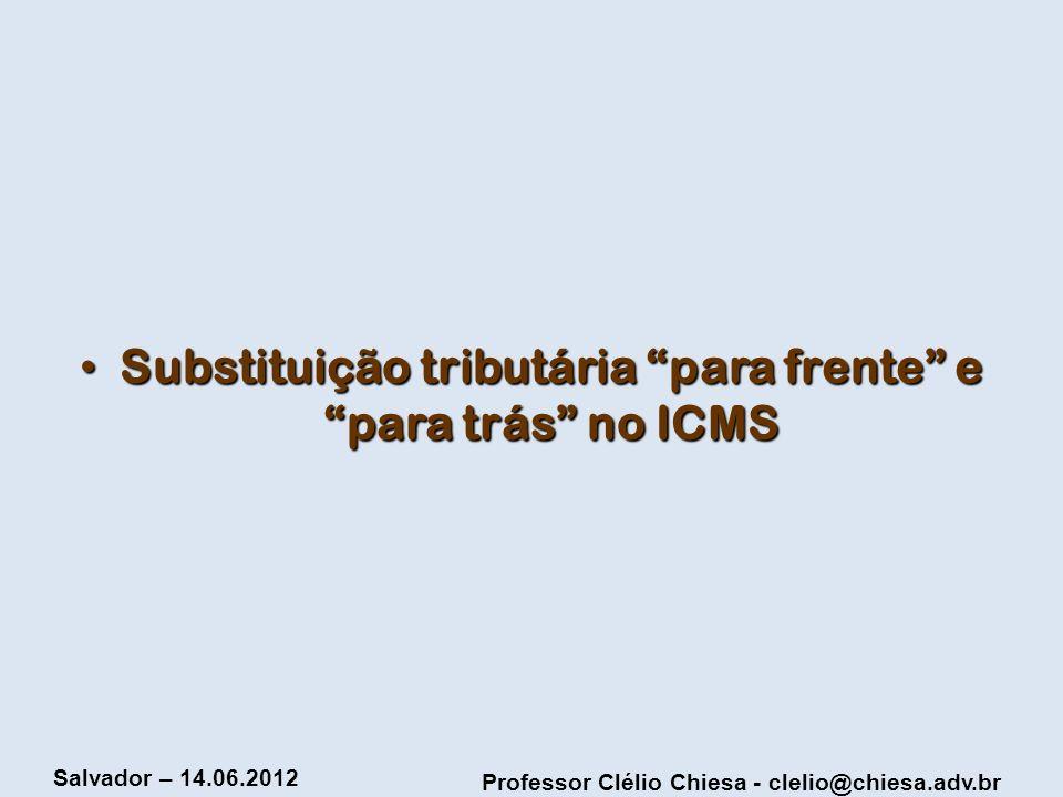 Professor Clélio Chiesa - clelio@chiesa.adv.br Salvador – 14.06.2012 Substituição tributária para frente e para trás no ICMS Substituição tributária p