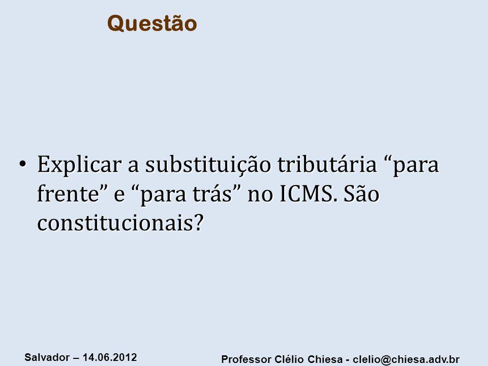 Professor Clélio Chiesa - clelio@chiesa.adv.br Salvador – 14.06.2012 Questão Explicar a substituição tributária para frente e para trás no ICMS. São c