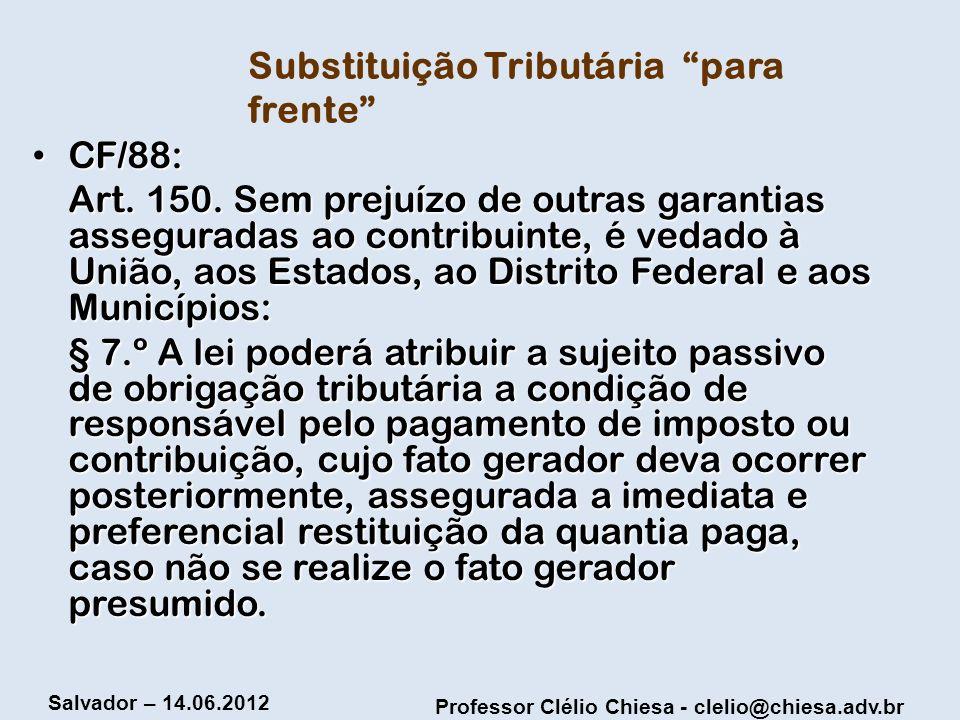Professor Clélio Chiesa - clelio@chiesa.adv.br Salvador – 14.06.2012 Substituição Tributária para frente CF/88: CF/88: Art. 150. Sem prejuízo de outra