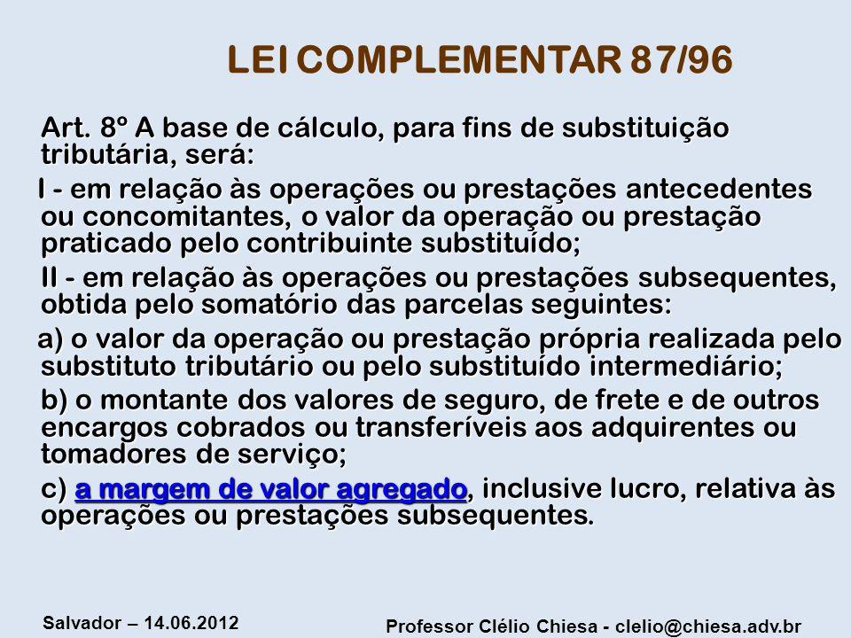 Professor Clélio Chiesa - clelio@chiesa.adv.br Salvador – 14.06.2012 LEI COMPLEMENTAR 87/96 Art. 8º A base de cálculo, para fins de substituição tribu
