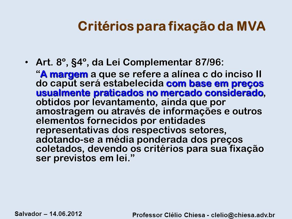 Professor Clélio Chiesa - clelio@chiesa.adv.br Salvador – 14.06.2012 Critérios para fixação da MVA Art. 8º, §4º, da Lei Complementar 87/96: Art. 8º, §