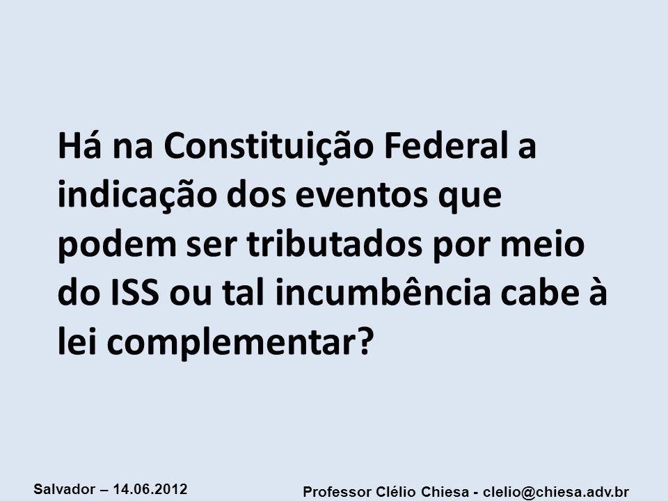 Professor Clélio Chiesa - clelio@chiesa.adv.br Salvador – 14.06.2012 Há na Constituição Federal a indicação dos eventos que podem ser tributados por m