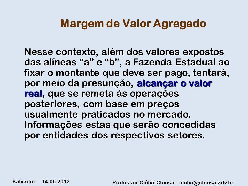 Professor Clélio Chiesa - clelio@chiesa.adv.br Salvador – 14.06.2012 Margem de Valor Agregado Nesse contexto, além dos valores expostos das alíneas a