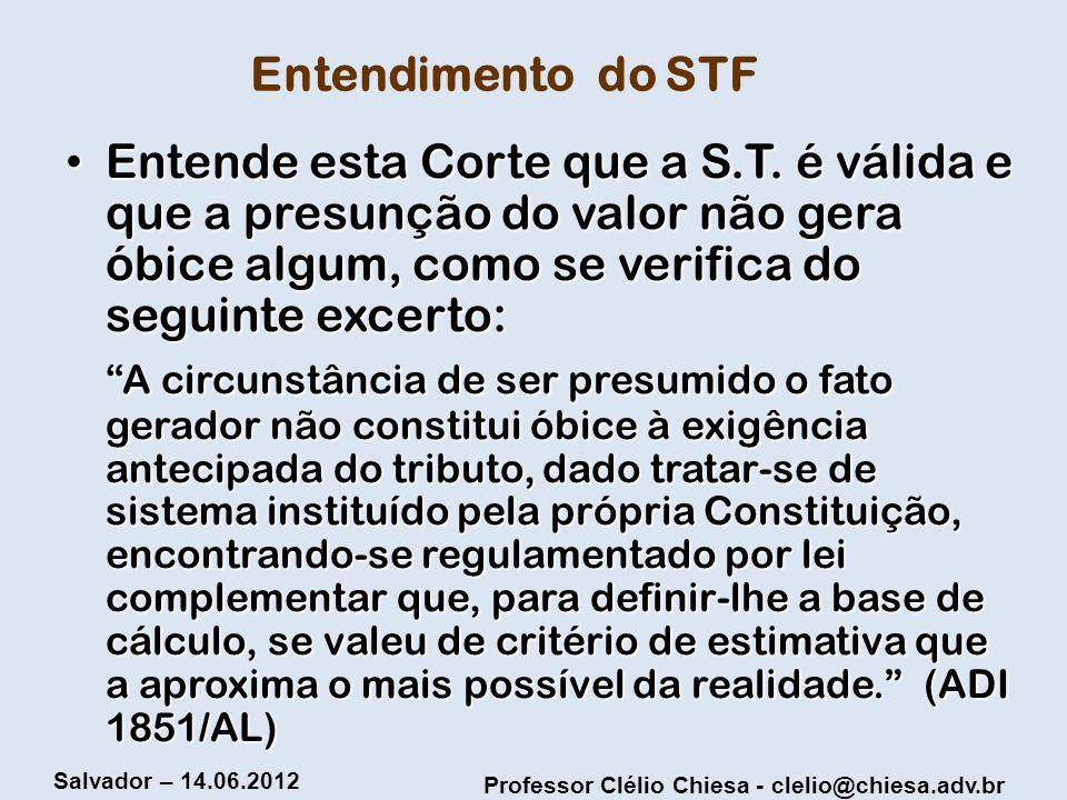 Professor Clélio Chiesa - clelio@chiesa.adv.br Salvador – 14.06.2012 Entendimento do STF Entende esta Corte que a S.T. é válida e que a presunção do v