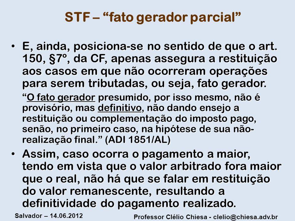 Professor Clélio Chiesa - clelio@chiesa.adv.br Salvador – 14.06.2012 STF – fato gerador parcial E, ainda, posiciona-se no sentido de que o art. 150, §