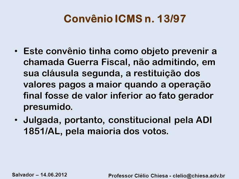 Professor Clélio Chiesa - clelio@chiesa.adv.br Salvador – 14.06.2012 Convênio ICMS n. 13/97 Este convênio tinha como objeto prevenir a chamada Guerra