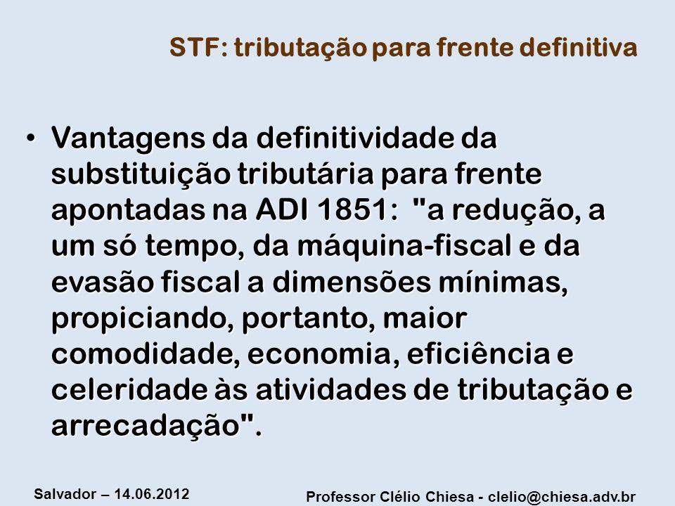 Professor Clélio Chiesa - clelio@chiesa.adv.br Salvador – 14.06.2012 STF: tributação para frente definitiva Vantagens da definitividade da substituiçã