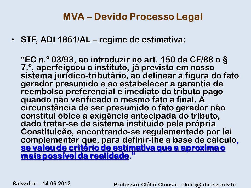 Professor Clélio Chiesa - clelio@chiesa.adv.br Salvador – 14.06.2012 MVA – Devido Processo Legal STF, ADI 1851/AL – regime de estimativa: STF, ADI 185