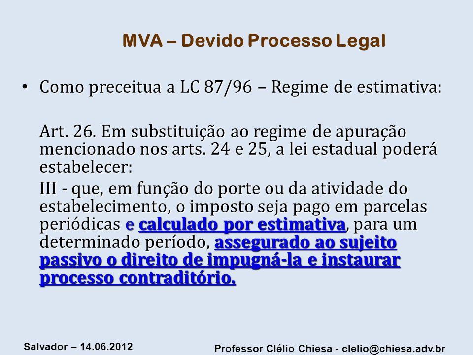 Professor Clélio Chiesa - clelio@chiesa.adv.br Salvador – 14.06.2012 MVA – Devido Processo Legal Como preceitua a LC 87/96 – Regime de estimativa: Com
