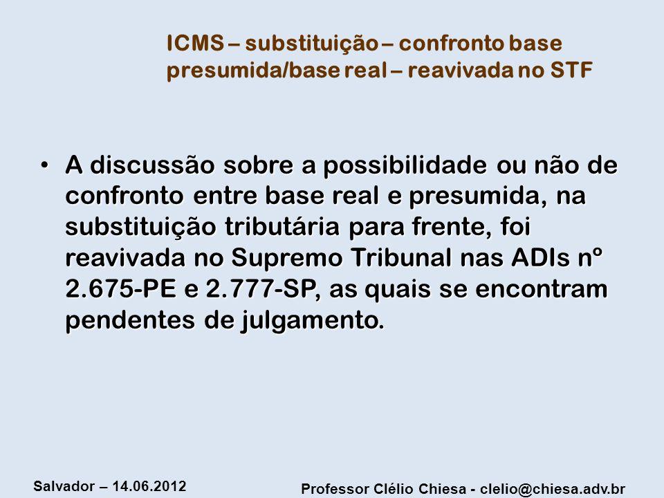 Professor Clélio Chiesa - clelio@chiesa.adv.br Salvador – 14.06.2012 ICMS – substituição – confronto base presumida/base real – reavivada no STF A dis