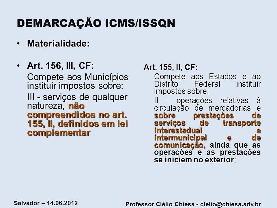 Professor Clélio Chiesa - clelio@chiesa.adv.br Salvador – 14.06.2012 DEMARCAÇÃO ICMS/ISSQN Materialidade:Materialidade: Art. 156, III, CF:Art. 156, II