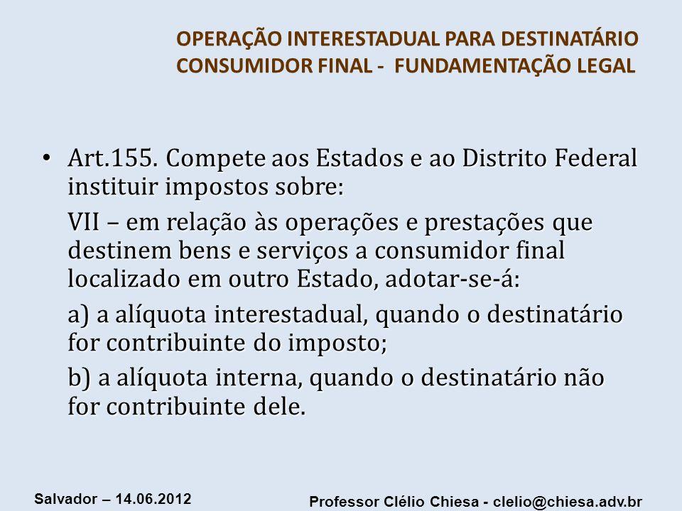 Professor Clélio Chiesa - clelio@chiesa.adv.br Salvador – 14.06.2012 OPERAÇÃO INTERESTADUAL PARA DESTINATÁRIO CONSUMIDOR FINAL - FUNDAMENTAÇÃO LEGAL A