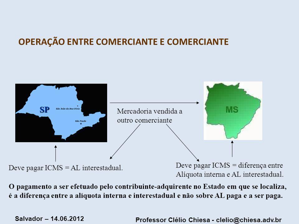 Professor Clélio Chiesa - clelio@chiesa.adv.br Salvador – 14.06.2012 OPERAÇÃO ENTRE COMERCIANTE E COMERCIANTE SP Mercadoria vendida a outro comerciant
