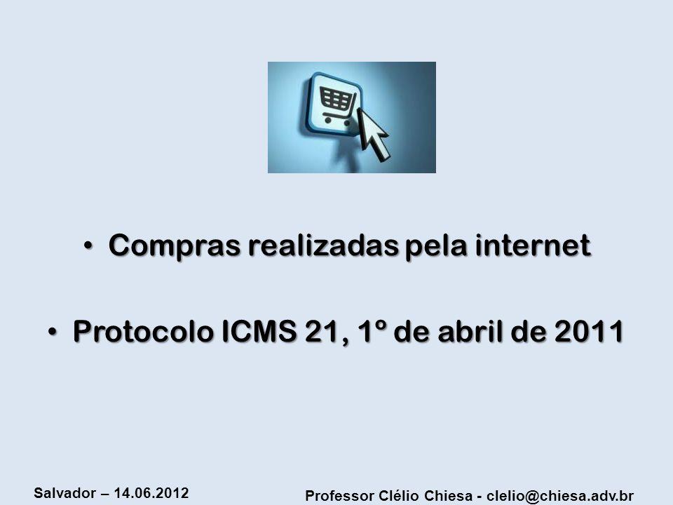 Professor Clélio Chiesa - clelio@chiesa.adv.br Salvador – 14.06.2012 Compras realizadas pela internet Compras realizadas pela internet Protocolo ICMS