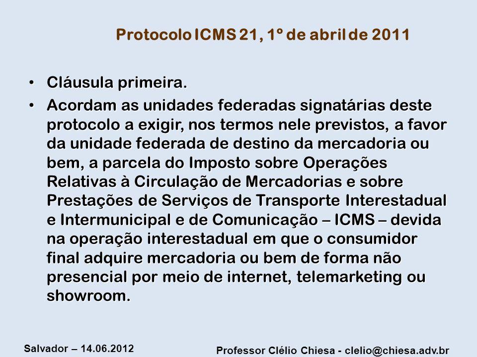 Professor Clélio Chiesa - clelio@chiesa.adv.br Salvador – 14.06.2012 Protocolo ICMS 21, 1º de abril de 2011 Cláusula primeira. Cláusula primeira. Acor